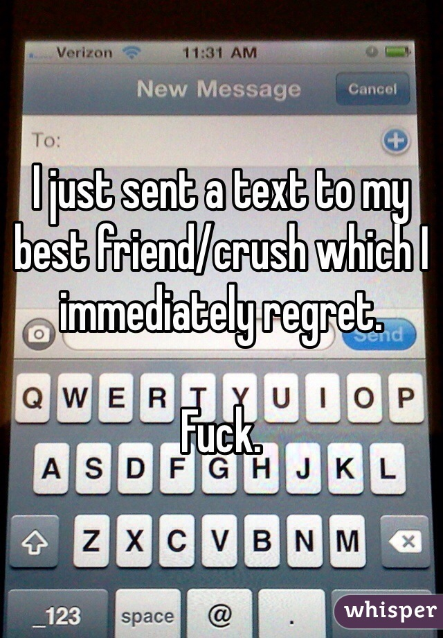 I just sent a text to my best friend/crush which I immediately regret.   Fuck.
