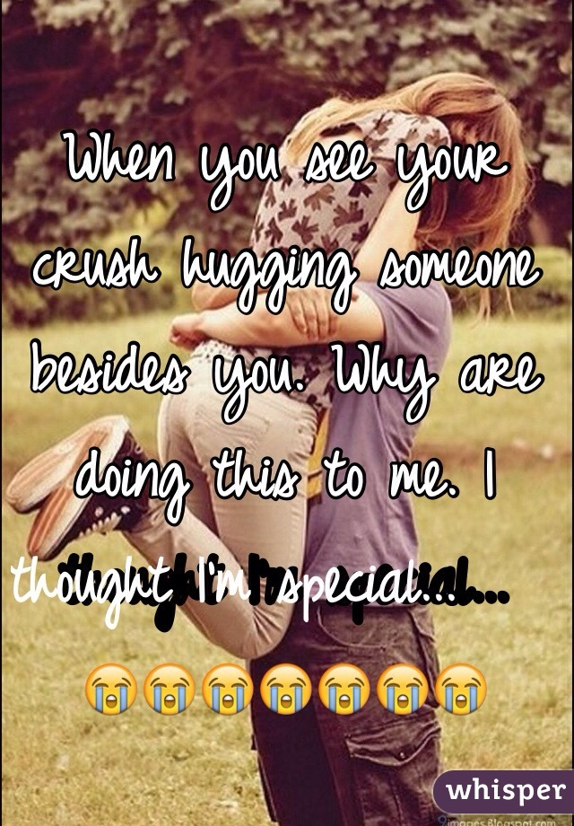 When you see your crush hugging someone besides you. Why are doing this to me. I thought I'm special...          😭😭😭😭😭😭😭
