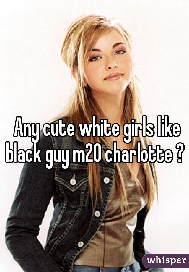 Any cute white girls like black guy m20 charlotte ?