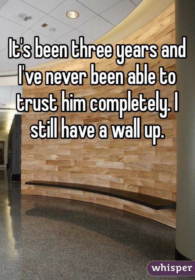 It's been three years and I've never been able to trust him completely. I still have a wall up.