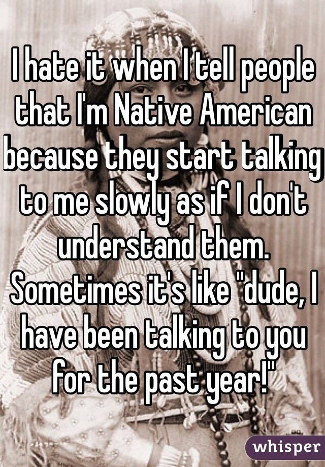 "I hate it when I tell people that I'm Native American because they start talking to me slowly as if I don't understand them. Sometimes it's like ""dude, I have been talking to you for the past year!"""