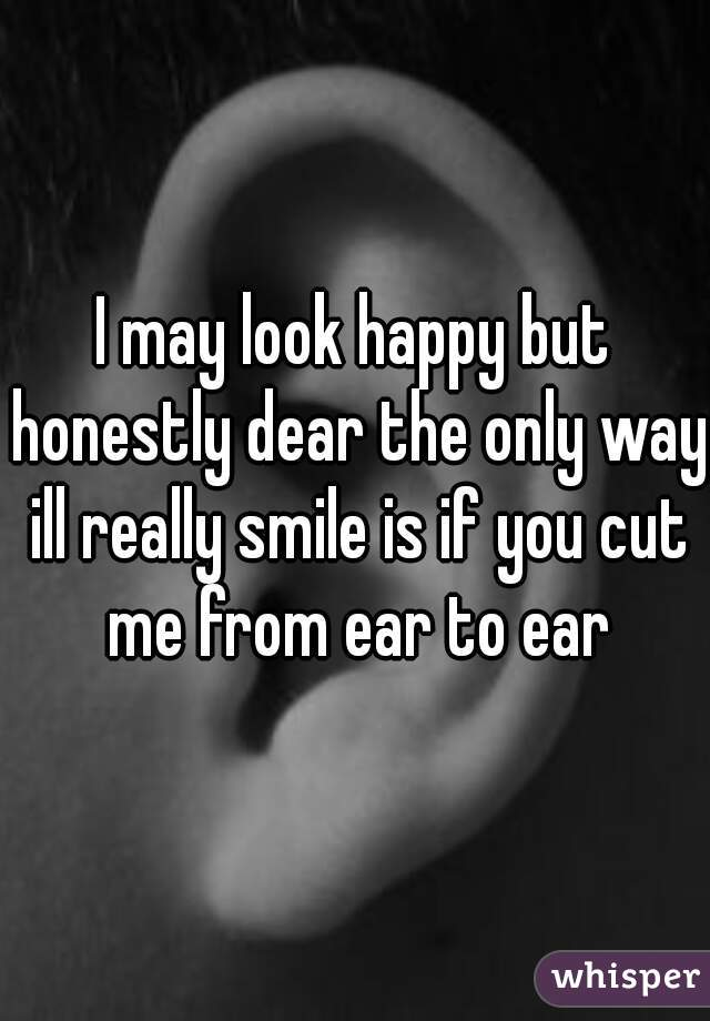 I may look happy but honestly dear the only way ill really smile is if you cut me from ear to ear