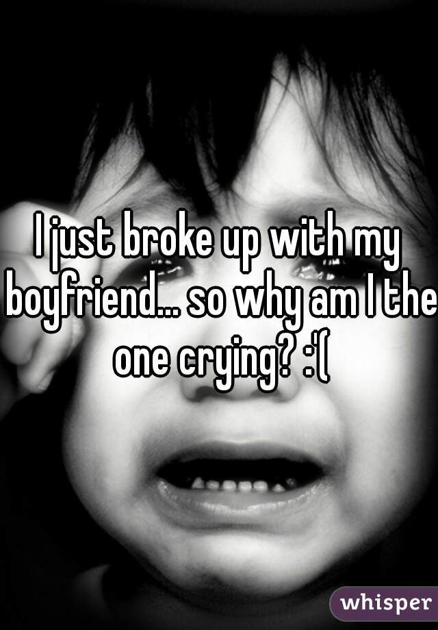 I just broke up with my boyfriend... so why am I the one crying? :'(