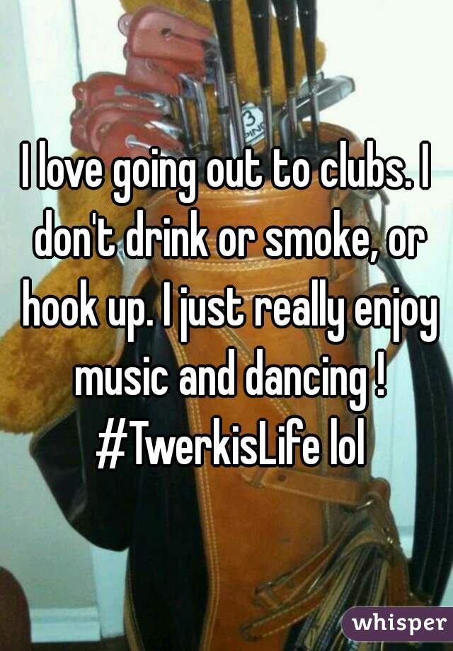 I love going out to clubs. I don't drink or smoke, or hook up. I just really enjoy music and dancing ! #TwerkisLife lol