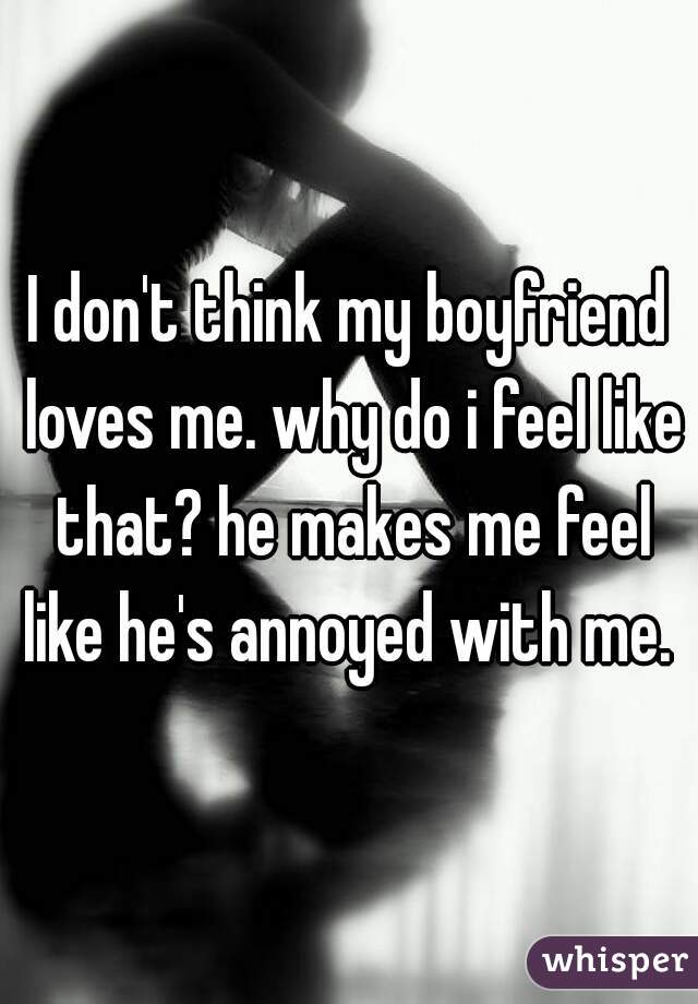 I don't think my boyfriend loves me. why do i feel like that? he makes me feel like he's annoyed with me.