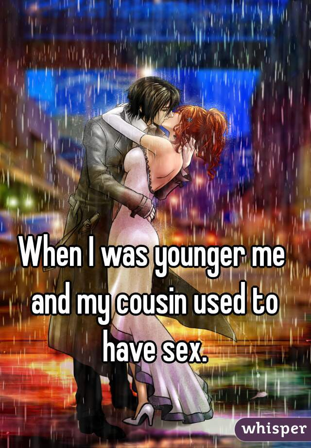 When I was younger me and my cousin used to have sex.