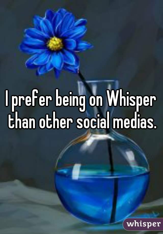 I prefer being on Whisper than other social medias.