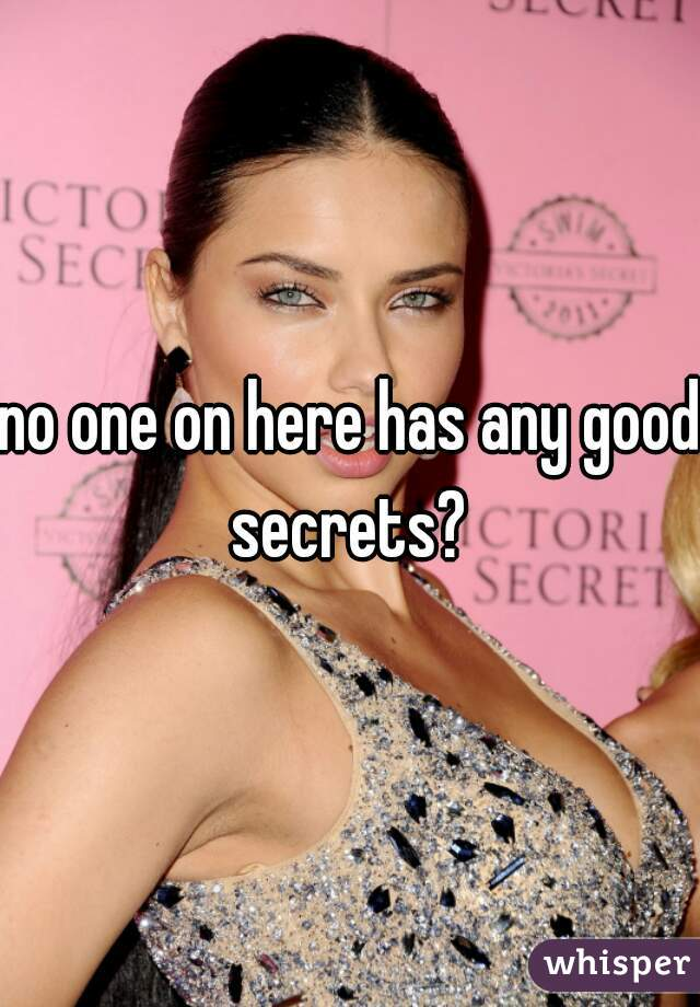 no one on here has any good secrets?