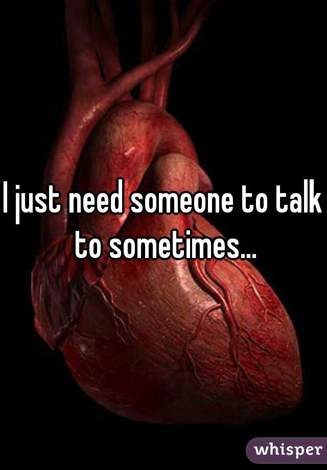 I just need someone to talk to sometimes...