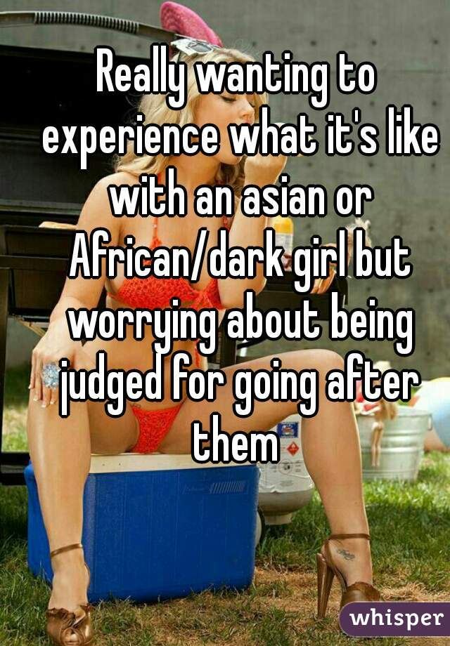 Really wanting to experience what it's like with an asian or African/dark girl but worrying about being judged for going after them