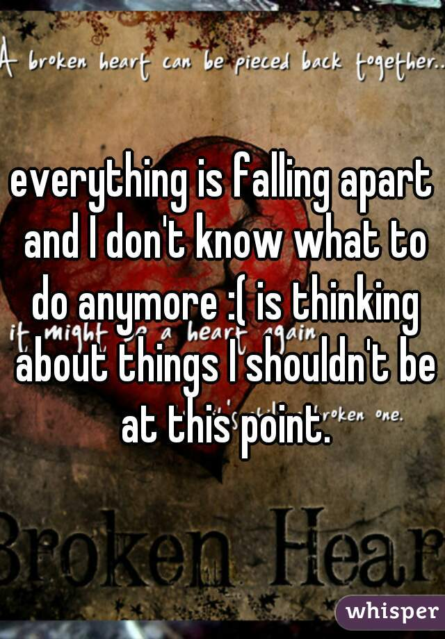 everything is falling apart and I don't know what to do anymore :( is thinking about things I shouldn't be at this point.