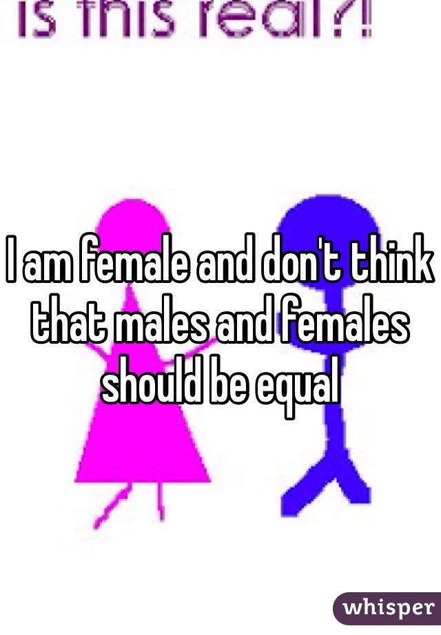 I am female and don't think that males and females should be equal