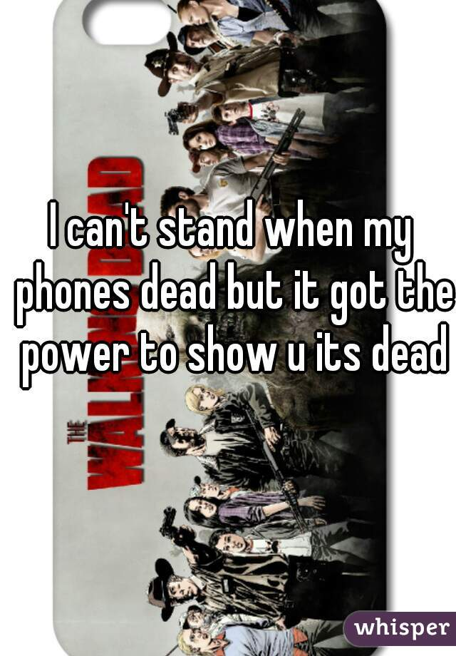 I can't stand when my phones dead but it got the power to show u its dead