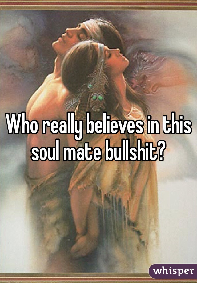 Who really believes in this soul mate bullshit?