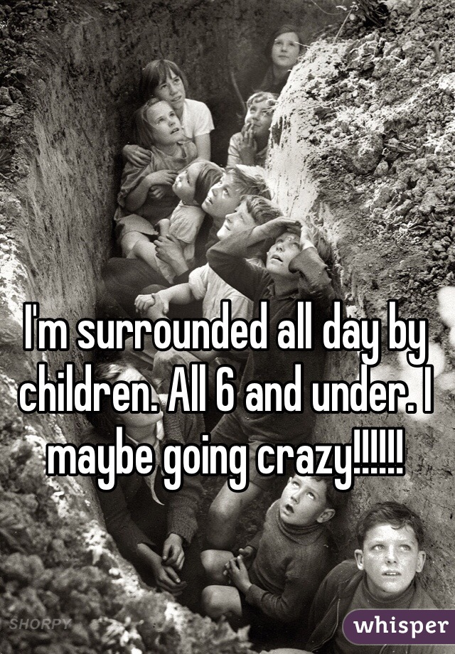 I'm surrounded all day by children. All 6 and under. I maybe going crazy!!!!!!