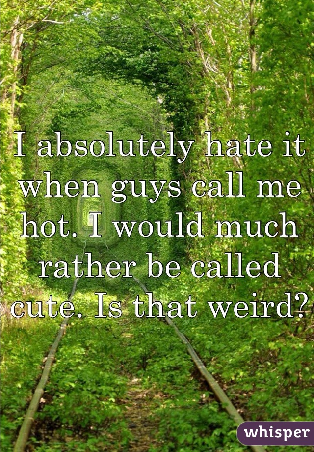 I absolutely hate it when guys call me hot. I would much rather be called cute. Is that weird?