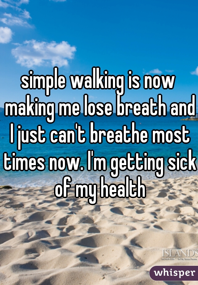simple walking is now making me lose breath and I just can't breathe most times now. I'm getting sick of my health