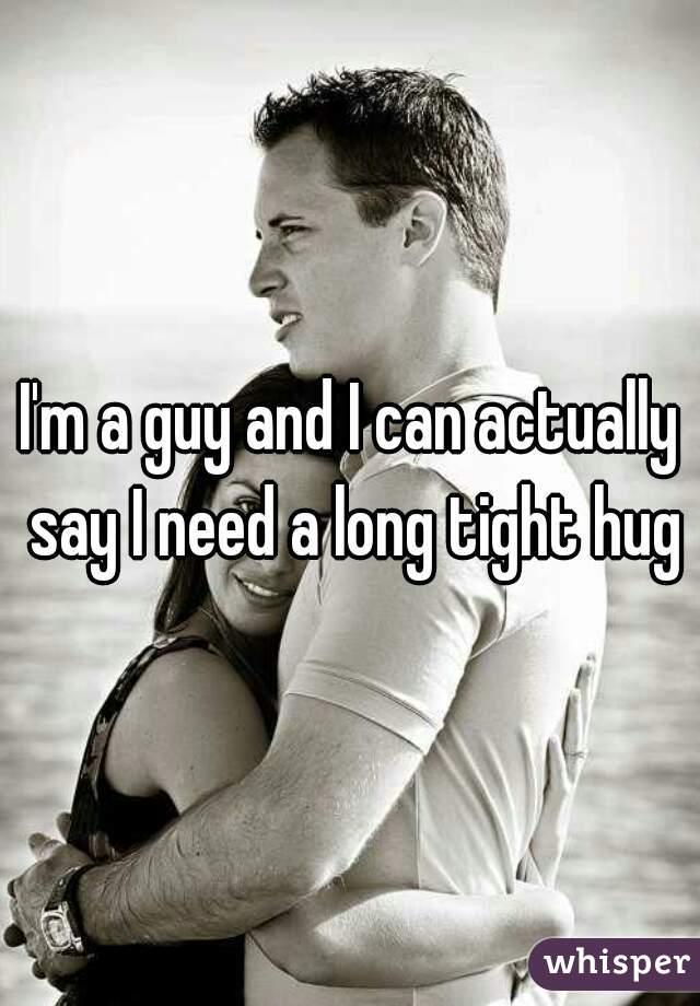 I'm a guy and I can actually say I need a long tight hug