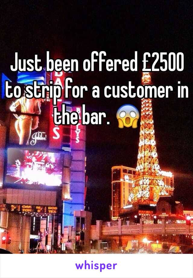 Just been offered £2500 to strip for a customer in the bar. 😱