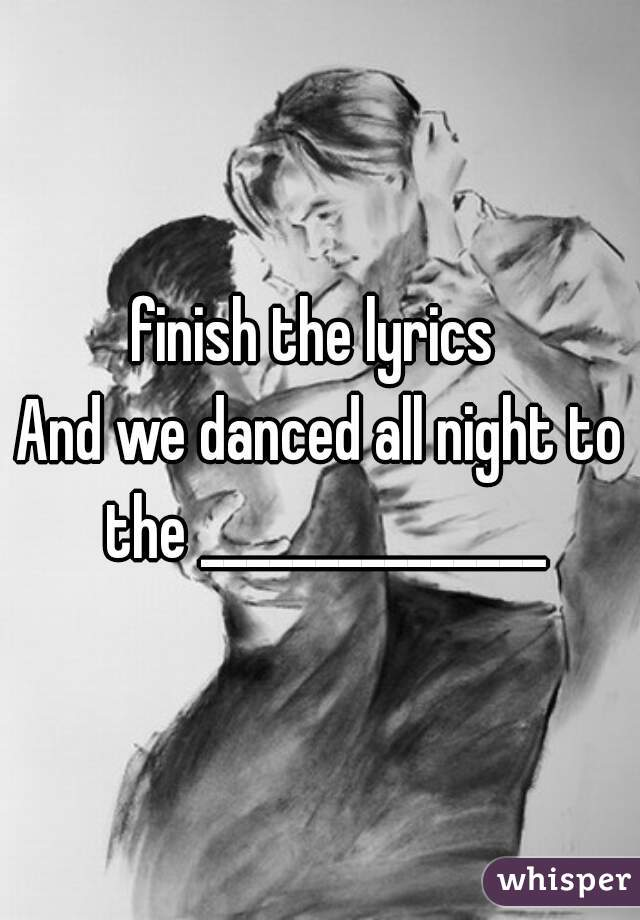 finish the lyrics  And we danced all night to the _______________