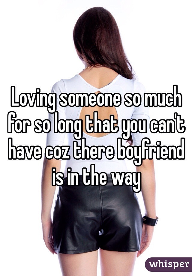 Loving someone so much for so long that you can't have coz there boyfriend is in the way