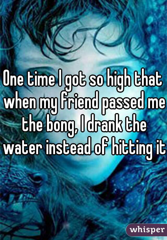 One time I got so high that when my friend passed me the bong, I drank the water instead of hitting it