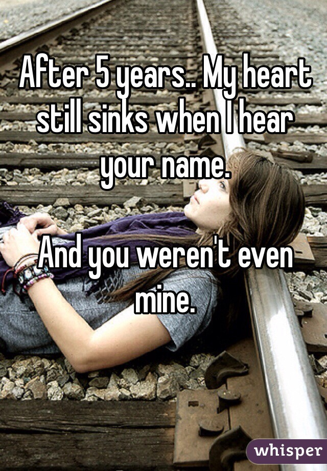 After 5 years.. My heart still sinks when I hear your name.  And you weren't even mine.