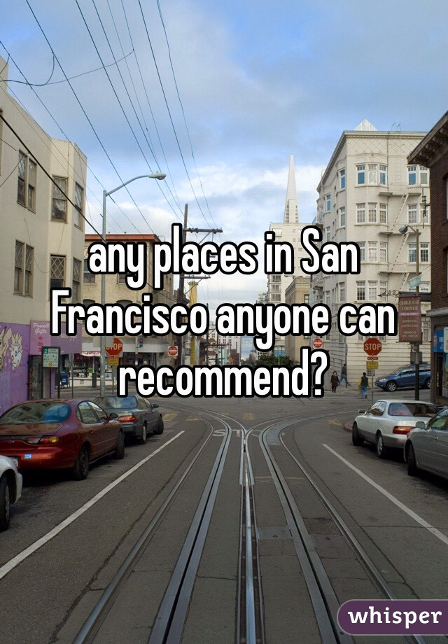any places in San Francisco anyone can recommend?
