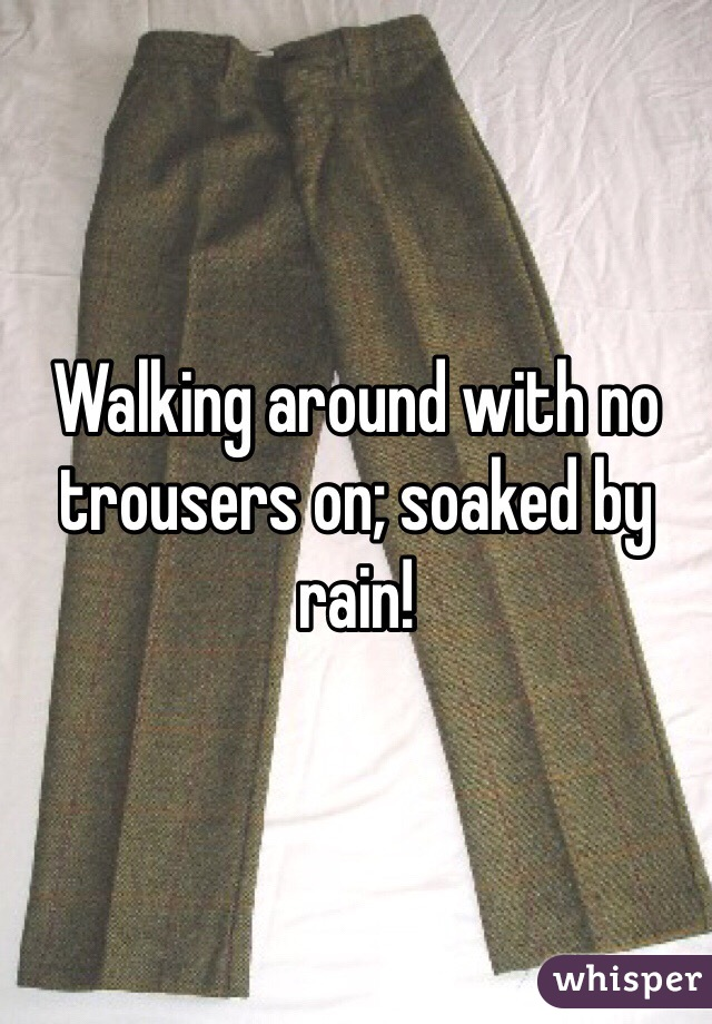 Walking around with no trousers on; soaked by rain!