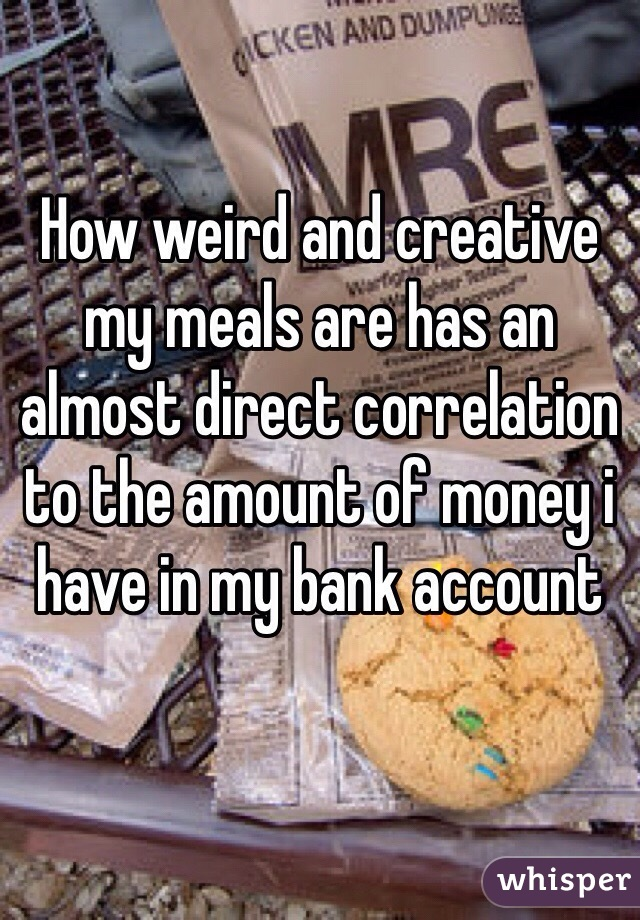How weird and creative my meals are has an almost direct correlation to the amount of money i have in my bank account