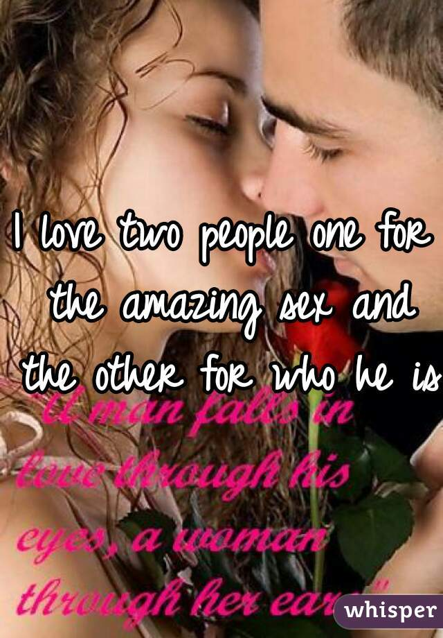 I love two people one for the amazing sex and the other for who he is