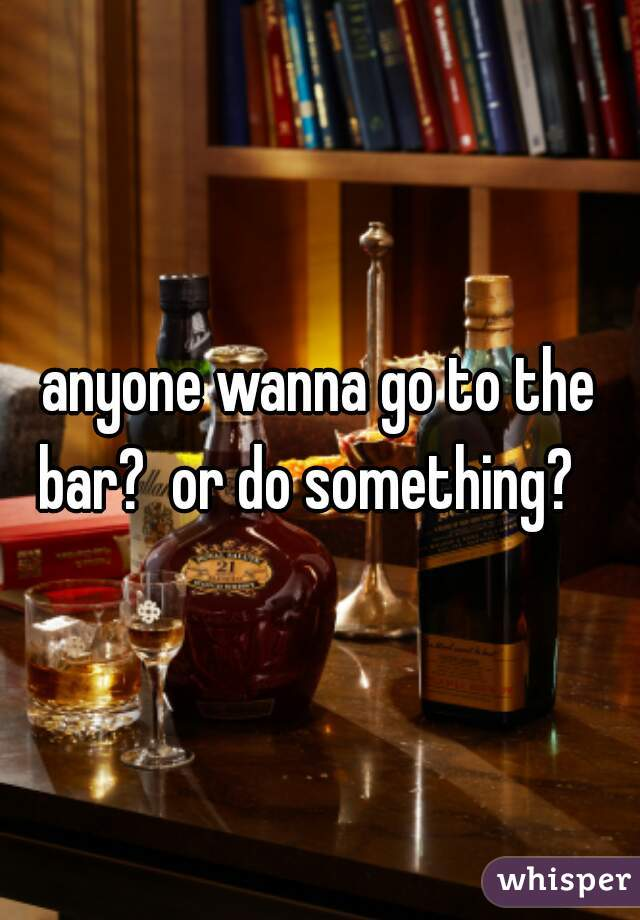 anyone wanna go to the bar?  or do something?