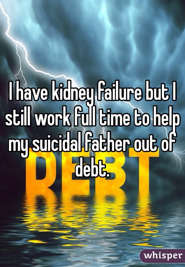 I have kidney failure but I still work full time to help my suicidal father out of debt.