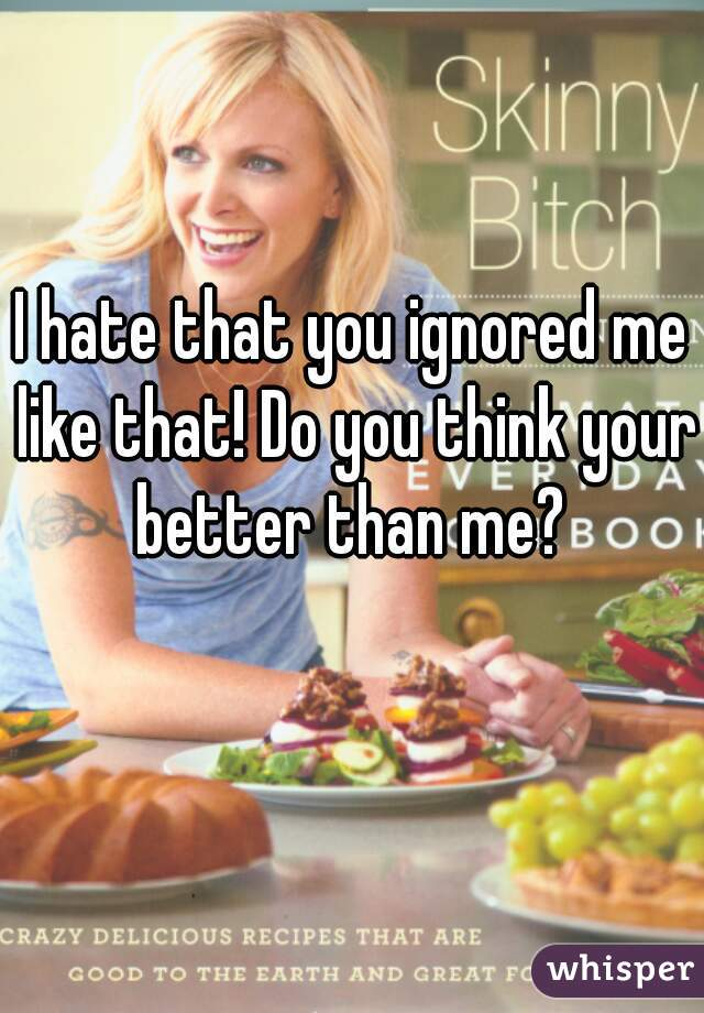I hate that you ignored me like that! Do you think your better than me?