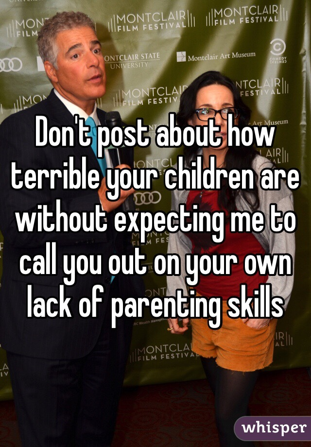 Don't post about how terrible your children are without expecting me to call you out on your own lack of parenting skills