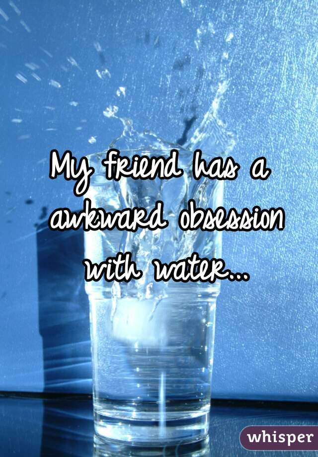 My friend has a awkward obsession with water...