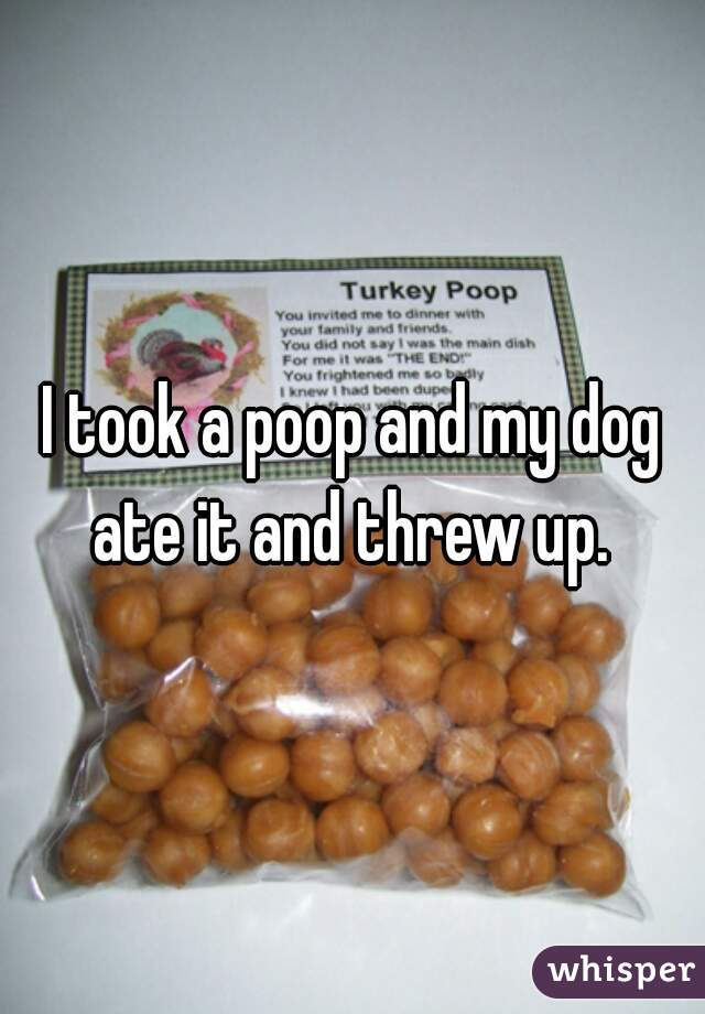I took a poop and my dog ate it and threw up.