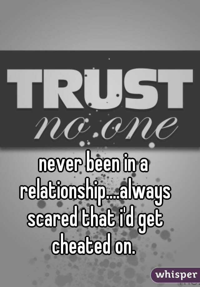 never been in a relationship....always scared that i'd get cheated on.