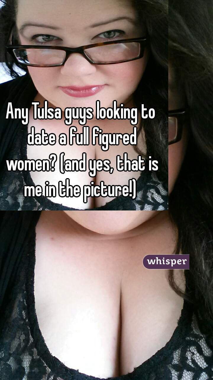 Any Tulsa guys looking to date a full figured women? (and yes, that is me in the picture!)