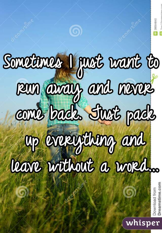 Sometimes I just want to run away and never come back. Just pack up everything and leave without a word...
