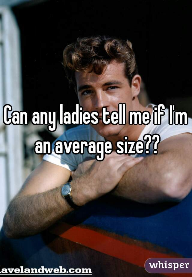 Can any ladies tell me if I'm an average size??