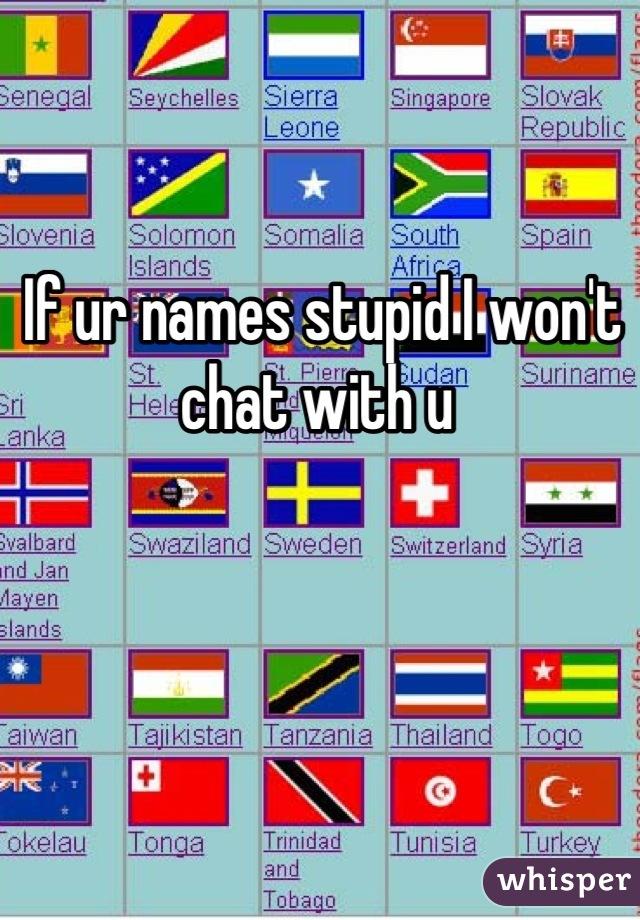 If ur names stupid I won't chat with u