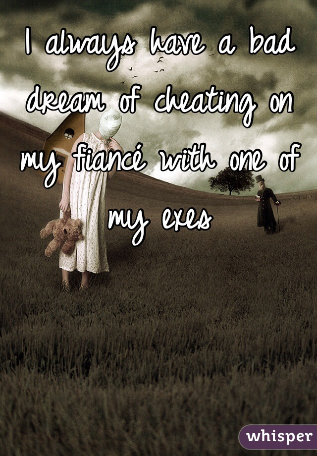 I always have a bad  dream of cheating on my fiancé with one of my exes