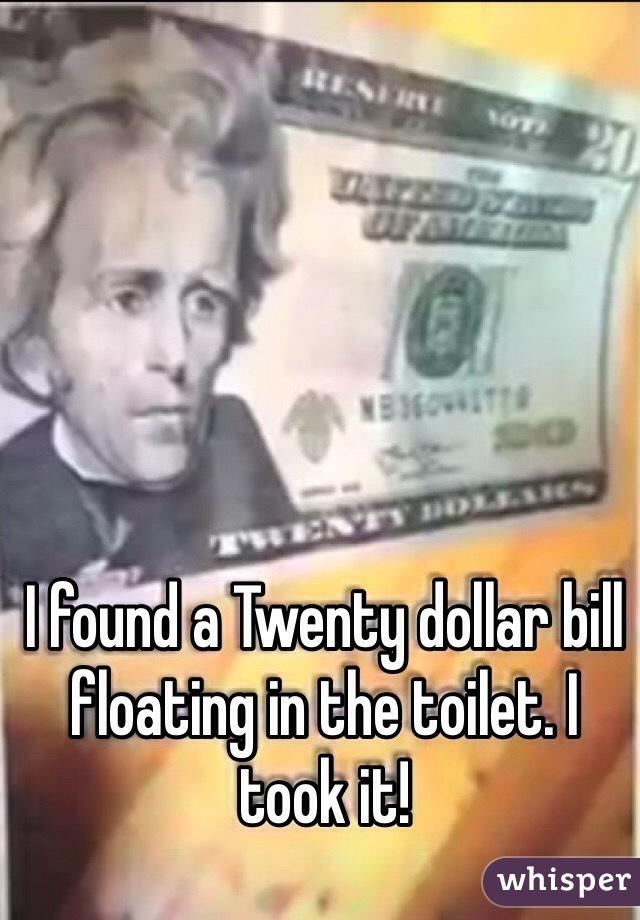 I found a Twenty dollar bill floating in the toilet. I took it!