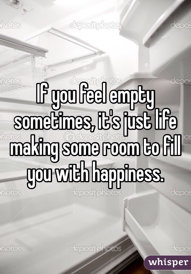 If you feel empty sometimes, it's just life making some room to fill you with happiness.