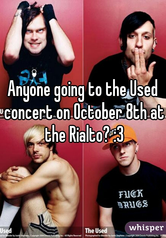 Anyone going to the Used concert on October 8th at the Rialto? :3