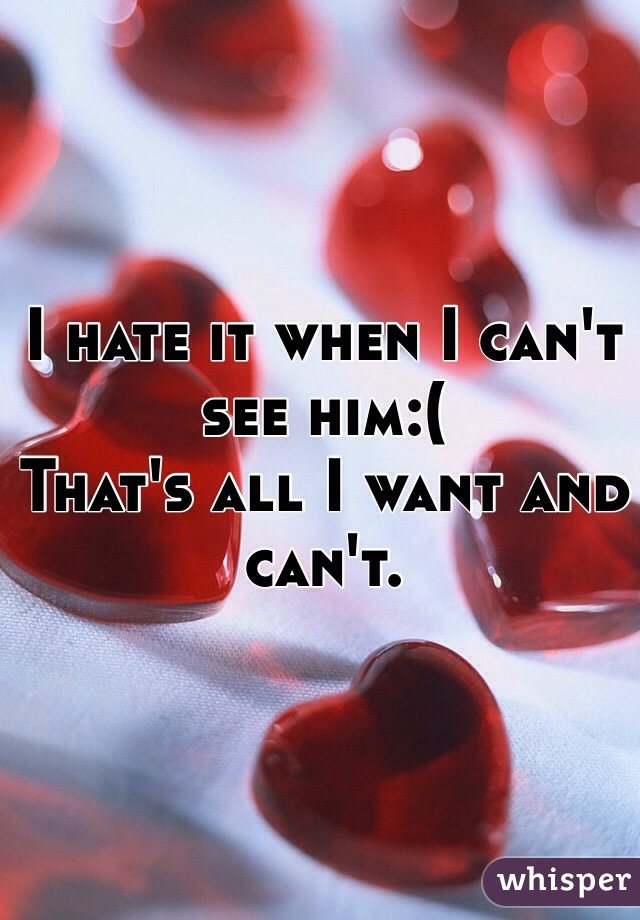 I hate it when I can't see him:(  That's all I want and can't.