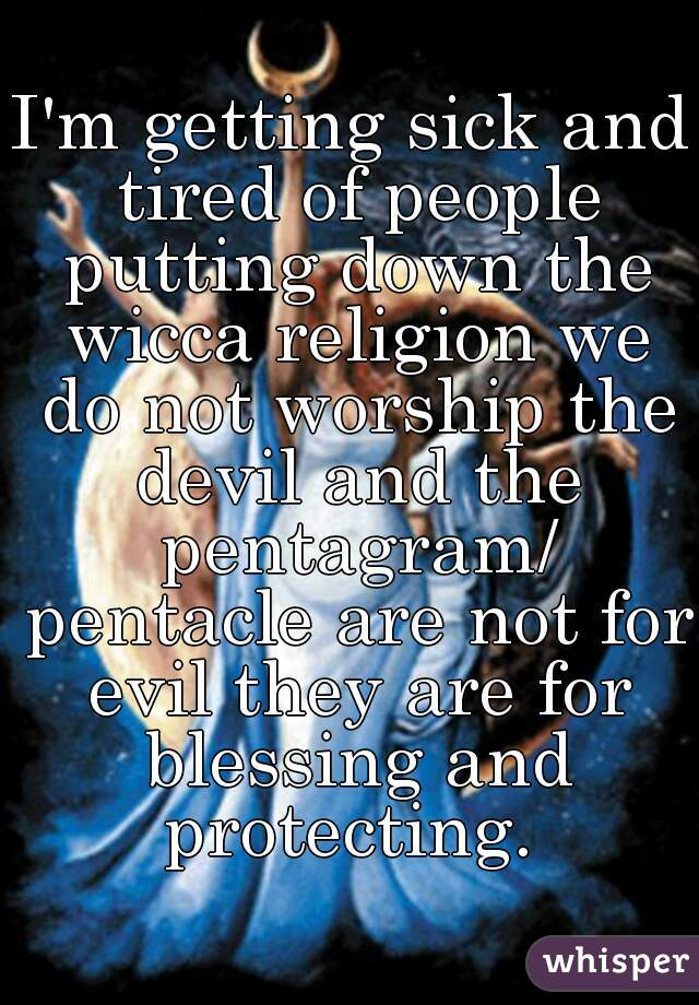I'm getting sick and tired of people putting down the wicca religion we do not worship the devil and the pentagram/ pentacle are not for evil they are for blessing and protecting.