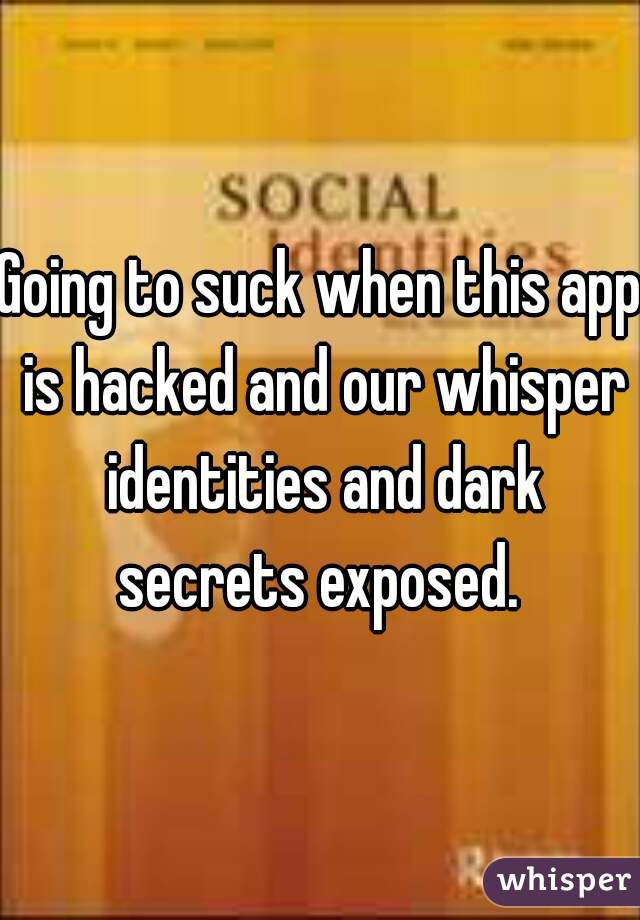 Going to suck when this app is hacked and our whisper identities and dark secrets exposed.