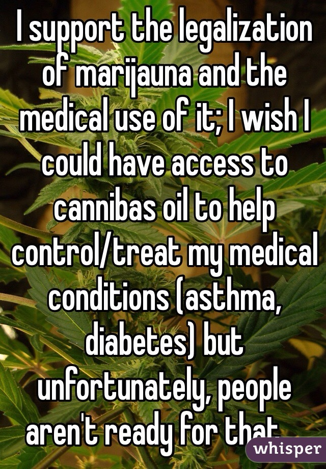 I support the legalization of marijauna and the medical use of it; I wish I could have access to cannibas oil to help control/treat my medical conditions (asthma, diabetes) but unfortunately, people aren't ready for that ...